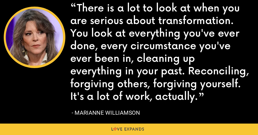 There is a lot to look at when you are serious about transformation. You look at everything you've ever done, every circumstance you've ever been in, cleaning up everything in your past. Reconciling, forgiving others, forgiving yourself. It's a lot of work, actually. - Marianne Williamson