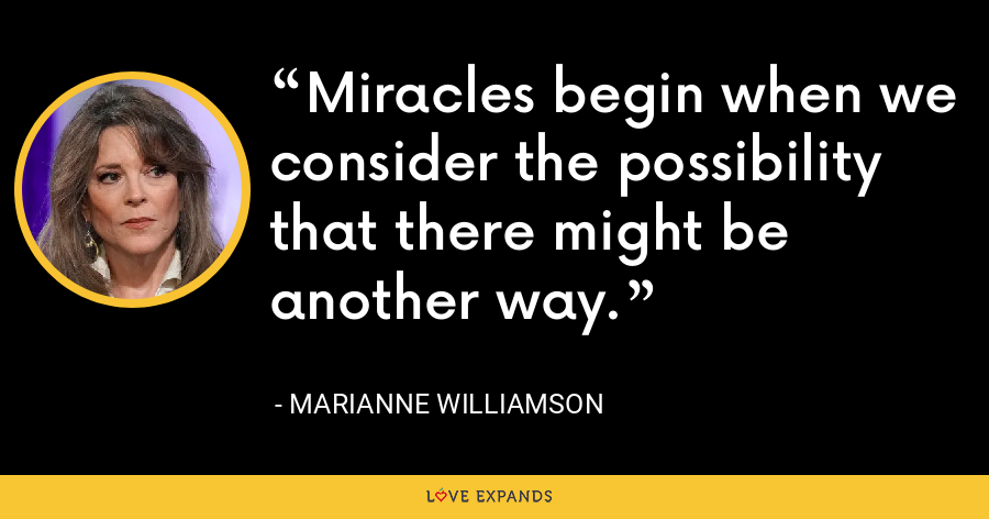 Miracles begin when we consider the possibility that there might be another way. - Marianne Williamson