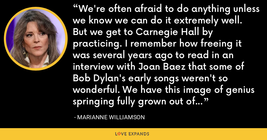 We're often afraid to do anything unless we know we can do it extremely well. But we get to Carnegie Hall by practicing. I remember how freeing it was several years ago to read in an interview with Joan Baez that some of Bob Dylan's early songs weren't so wonderful. We have this image of genius springing fully grown out of Zeus' forehead. - Marianne Williamson