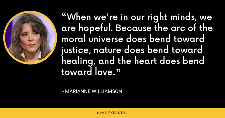When we're in our right minds, we are hopeful. Because the arc of the moral universe does bend toward justice, nature does bend toward healing, and the heart does bend toward love. - Marianne Williamson