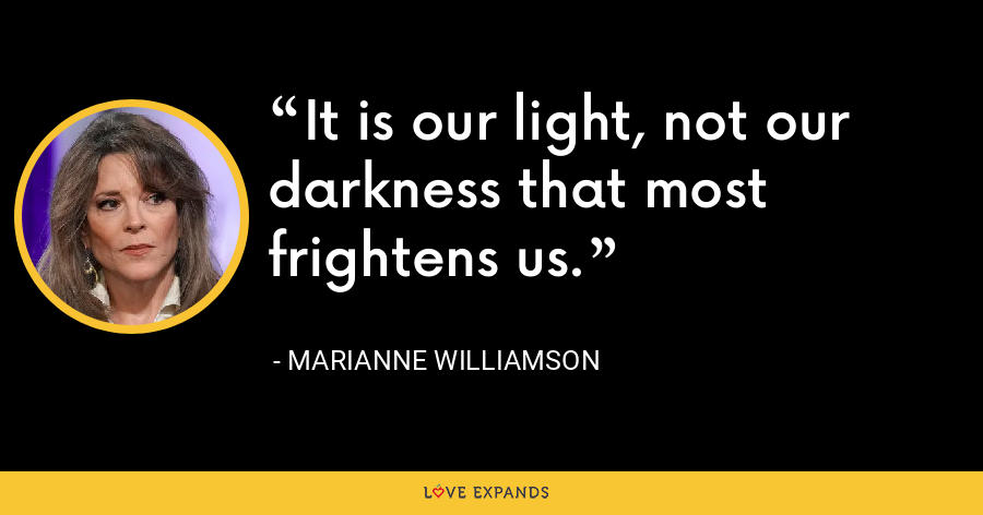 It is our light, not our darkness that most frightens us. - Marianne Williamson