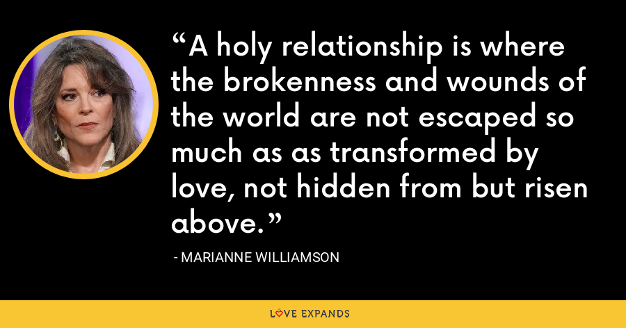 A holy relationship is where the brokenness and wounds of the world are not escaped so much as as transformed by love, not hidden from but risen above. - Marianne Williamson