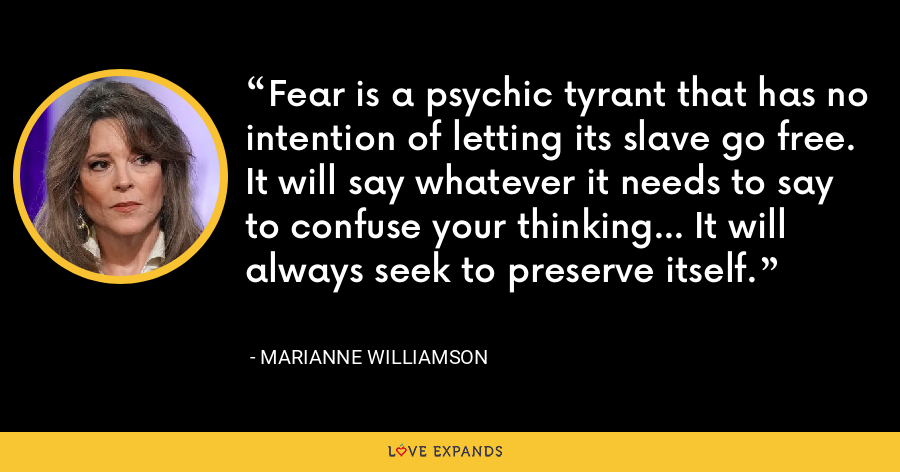 Fear is a psychic tyrant that has no intention of letting its slave go free. It will say whatever it needs to say to confuse your thinking... It will always seek to preserve itself. - Marianne Williamson