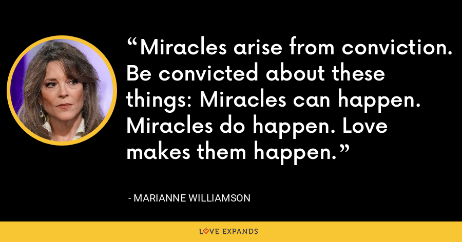 Miracles arise from conviction. Be convicted about these things: Miracles can happen. Miracles do happen. Love makes them happen. - Marianne Williamson