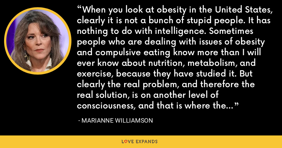 When you look at obesity in the United States, clearly it is not a bunch of stupid people. It has nothing to do with intelligence. Sometimes people who are dealing with issues of obesity and compulsive eating know more than I will ever know about nutrition, metabolism, and exercise, because they have studied it. But clearly the real problem, and therefore the real solution, is on another level of consciousness, and that is where the spiritual work comes in. - Marianne Williamson