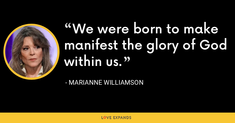 We were born to make manifest the glory of God within us. - Marianne Williamson