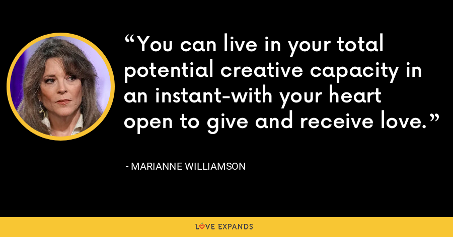 You can live in your total potential creative capacity in an instant-with your heart open to give and receive love. - Marianne Williamson