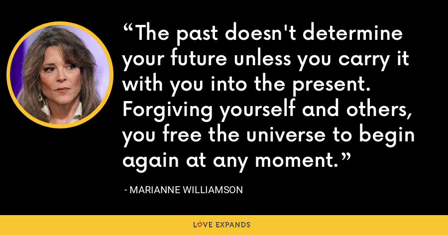 The past doesn't determine your future unless you carry it with you into the present. Forgiving yourself and others, you free the universe to begin again at any moment. - Marianne Williamson