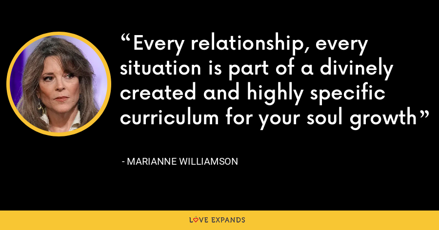 Every relationship, every situation is part of a divinely created and highly specific curriculum for your soul growth - Marianne Williamson