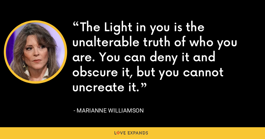 The Light in you is the unalterable truth of who you are. You can deny it and obscure it, but you cannot uncreate it. - Marianne Williamson