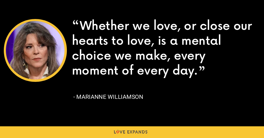 Whether we love, or close our hearts to love, is a mental choice we make, every moment of every day. - Marianne Williamson