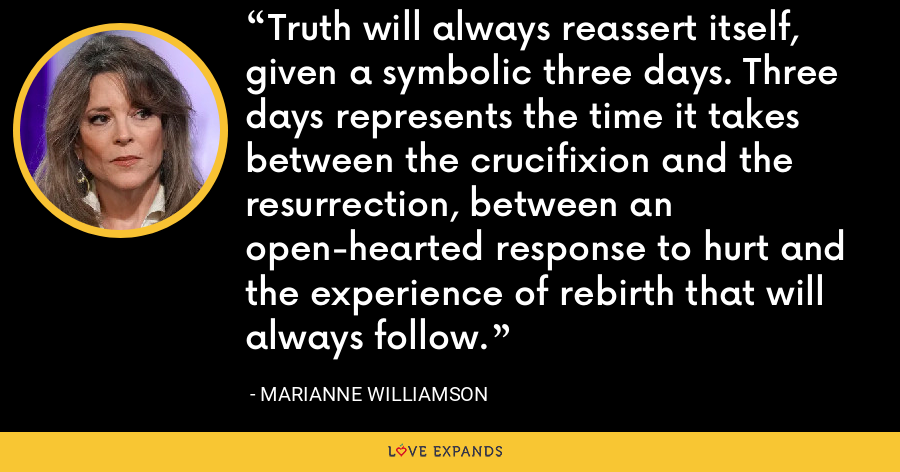 Truth will always reassert itself, given a symbolic three days. Three days represents the time it takes between the crucifixion and the resurrection, between an open-hearted response to hurt and the experience of rebirth that will always follow. - Marianne Williamson