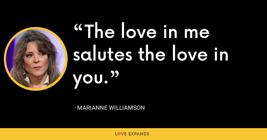 The love in me salutes the love in you. - Marianne Williamson