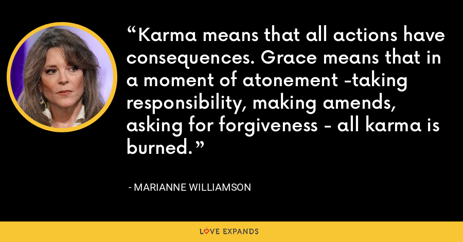 Karma means that all actions have consequences. Grace means that in a moment of atonement -taking responsibility, making amends, asking for forgiveness - all karma is burned. - Marianne Williamson