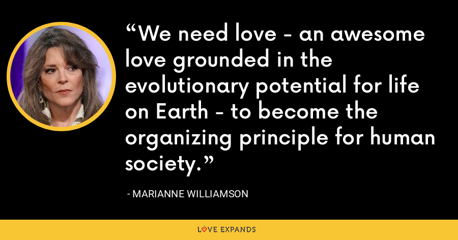 We need love - an awesome love grounded in the evolutionary potential for life on Earth - to become the organizing principle for human society. - Marianne Williamson