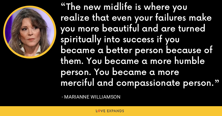 The new midlife is where you realize that even your failures make you more beautiful and are turned spiritually into success if you became a better person because of them. You became a more humble person. You became a more merciful and compassionate person. - Marianne Williamson