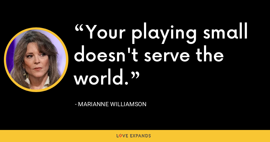 Your playing small doesn't serve the world. - Marianne Williamson