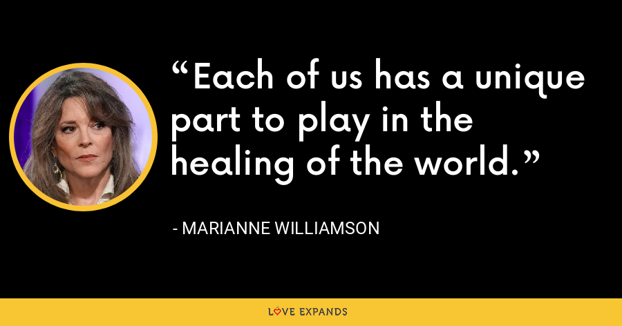 Each of us has a unique part to play in the healing of the world. - Marianne Williamson