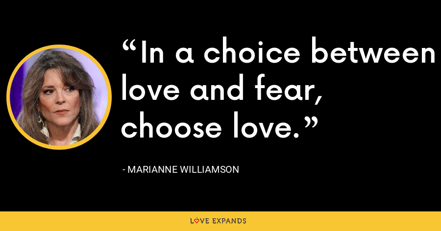 In a choice between love and fear, choose love. - Marianne Williamson