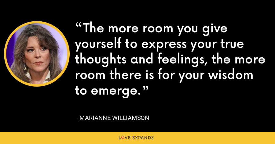 The more room you give yourself to express your true thoughts and feelings, the more room there is for your wisdom to emerge. - Marianne Williamson