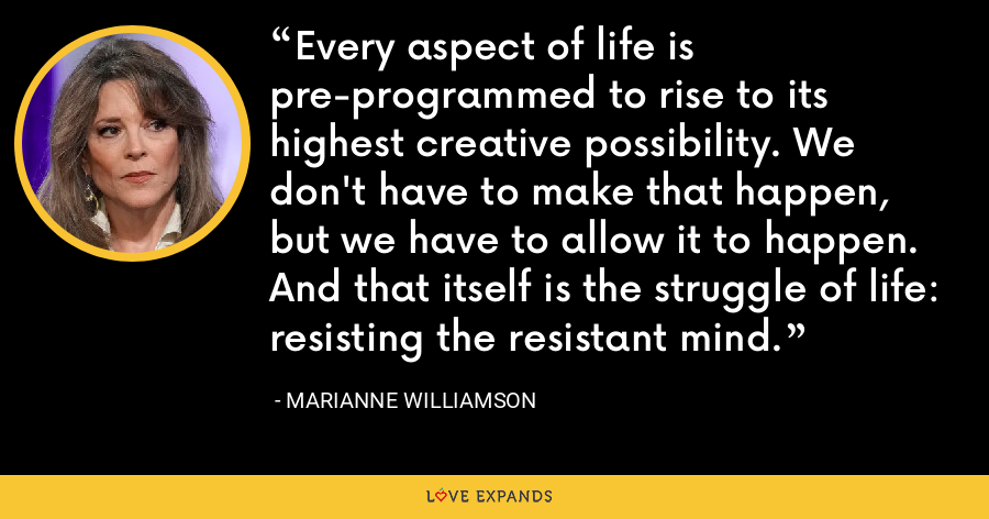 Every aspect of life is pre-programmed to rise to its highest creative possibility. We don't have to make that happen, but we have to allow it to happen. And that itself is the struggle of life: resisting the resistant mind. - Marianne Williamson