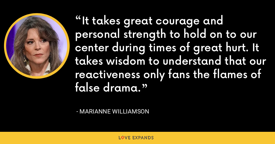 It takes great courage and personal strength to hold on to our center during times of great hurt. It takes wisdom to understand that our reactiveness only fans the flames of false drama. - Marianne Williamson