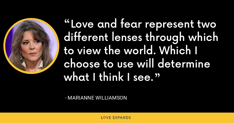 Love and fear represent two different lenses through which to view the world. Which I choose to use will determine what I think I see. - Marianne Williamson