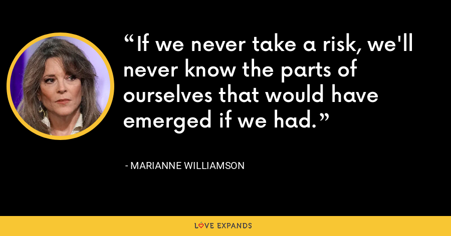 If we never take a risk, we'll never know the parts of ourselves that would have emerged if we had. - Marianne Williamson