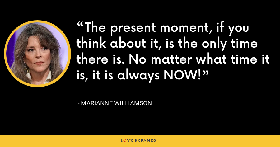 The present moment, if you think about it, is the only time there is. No matter what time it is, it is always NOW! - Marianne Williamson