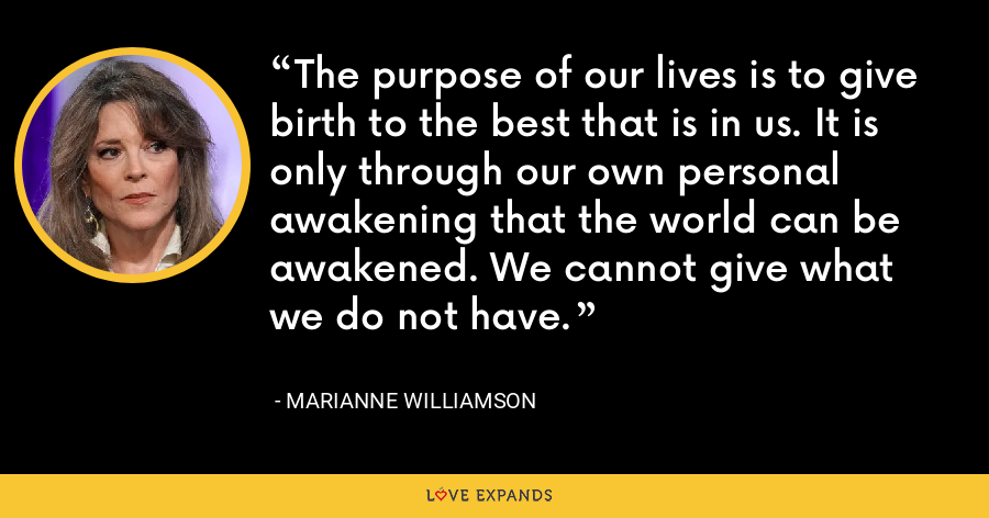 The purpose of our lives is to give birth to the best that is in us. It is only through our own personal awakening that the world can be awakened. We cannot give what we do not have. - Marianne Williamson
