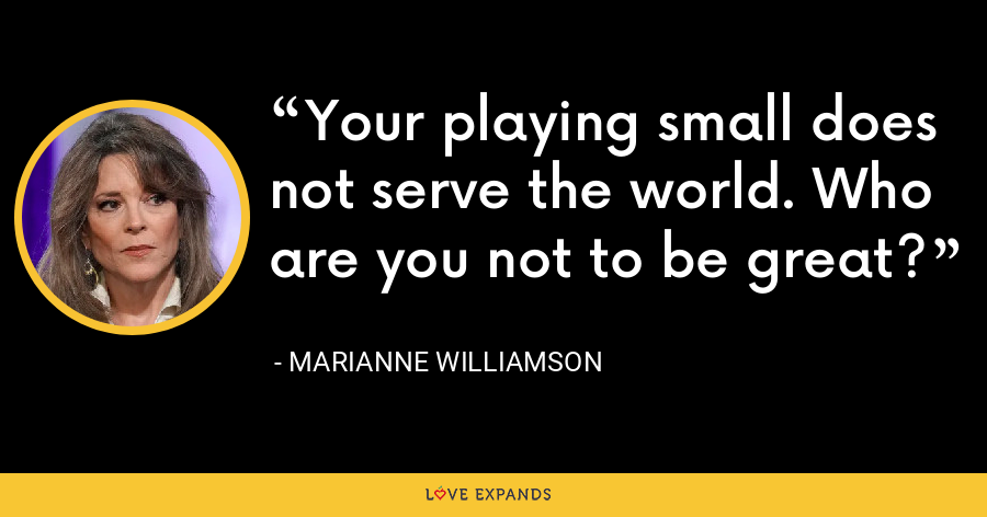 Your playing small does not serve the world. Who are you not to be great? - Marianne Williamson