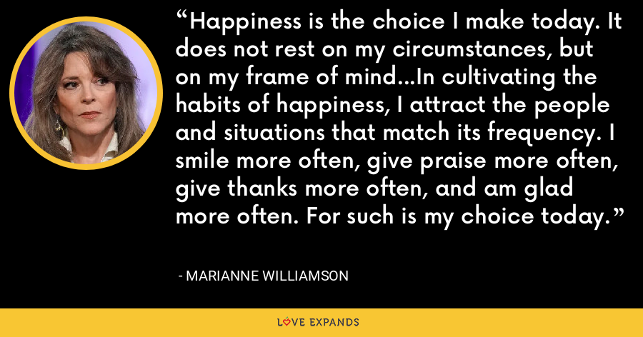 Happiness is the choice I make today. It does not rest on my circumstances, but on my frame of mind...In cultivating the habits of happiness, I attract the people and situations that match its frequency. I smile more often, give praise more often, give thanks more often, and am glad more often. For such is my choice today. - Marianne Williamson