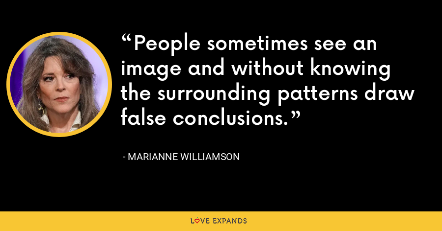 People sometimes see an image and without knowing the surrounding patterns draw false conclusions. - Marianne Williamson