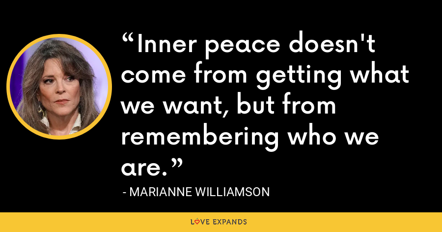 Inner peace doesn't come from getting what we want, but from remembering who we are. - Marianne Williamson