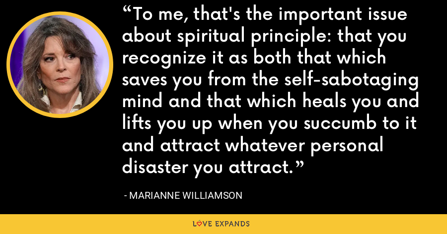 To me, that's the important issue about spiritual principle: that you recognize it as both that which saves you from the self-sabotaging mind and that which heals you and lifts you up when you succumb to it and attract whatever personal disaster you attract. - Marianne Williamson