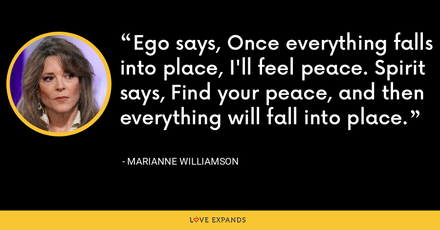 Ego says, Once everything falls into place, I'll feel peace. Spirit says, Find your peace, and then everything will fall into place. - Marianne Williamson