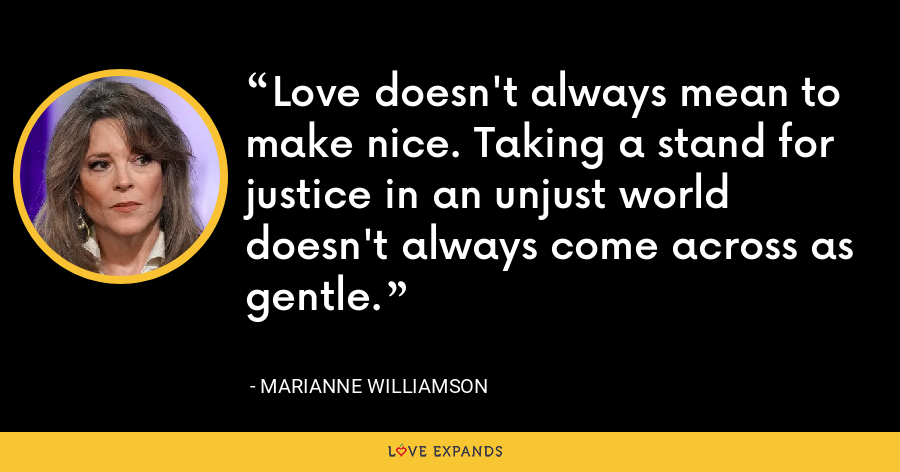 Love doesn't always mean to make nice. Taking a stand for justice in an unjust world doesn't always come across as gentle. - Marianne Williamson