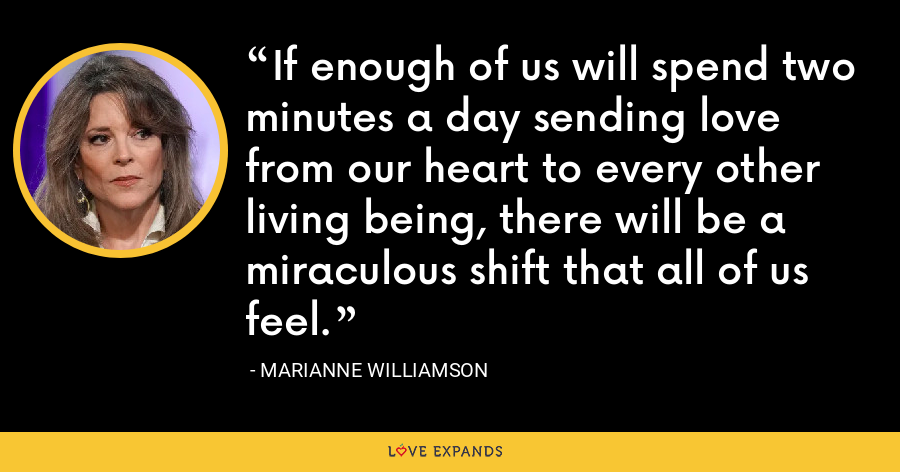 If enough of us will spend two minutes a day sending love from our heart to every other living being, there will be a miraculous shift that all of us feel. - Marianne Williamson