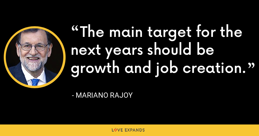 The main target for the next years should be growth and job creation. - Mariano Rajoy