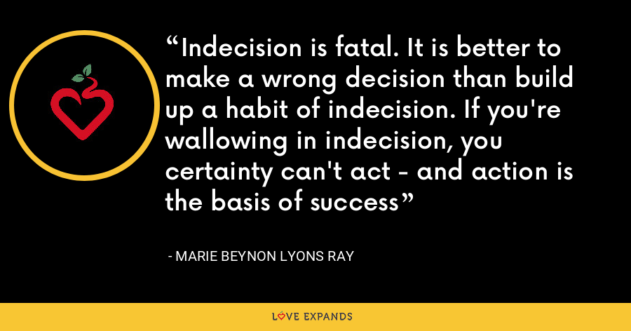 Indecision is fatal. It is better to make a wrong decision than build up a habit of indecision. If you're wallowing in indecision, you certainty can't act - and action is the basis of success - Marie Beynon Lyons Ray
