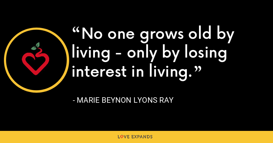 No one grows old by living - only by losing interest in living. - Marie Beynon Lyons Ray