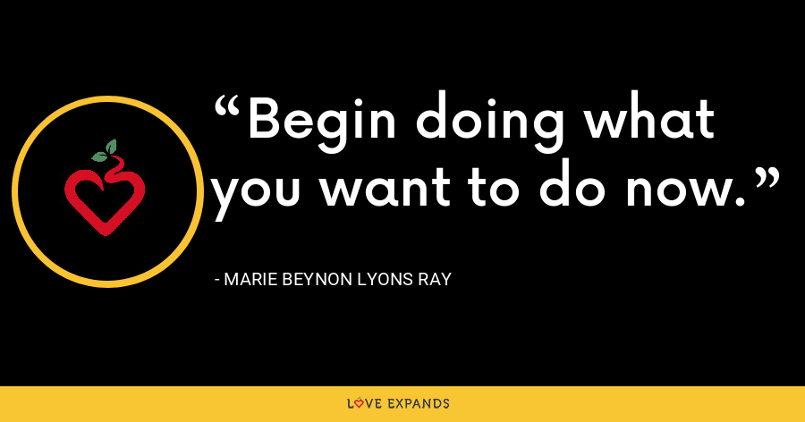 Begin doing what you want to do now. - Marie Beynon Lyons Ray