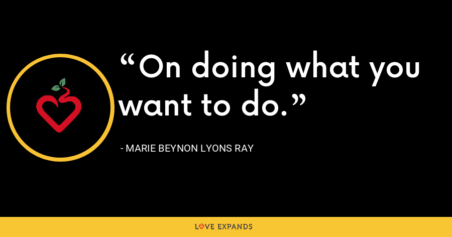 On doing what you want to do. - Marie Beynon Lyons Ray