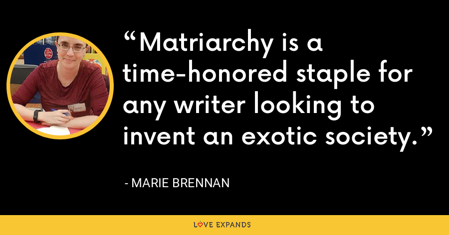 Matriarchy is a time-honored staple for any writer looking to invent an exotic society. - Marie Brennan