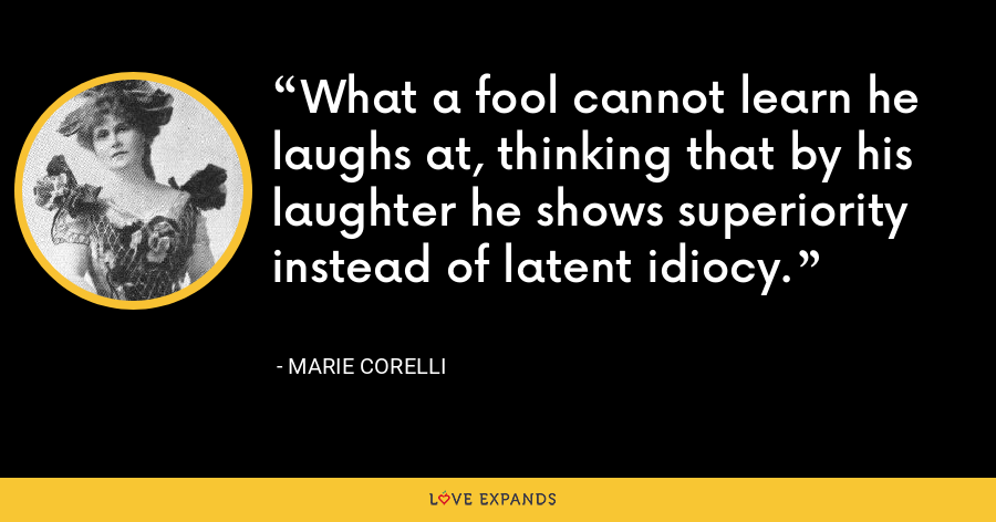 What a fool cannot learn he laughs at, thinking that by his laughter he shows superiority instead of latent idiocy. - Marie Corelli