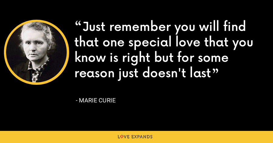 Just remember you will find that one special love that you know is right but for some reason just doesn't last - Marie Curie