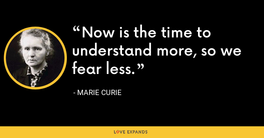 Now is the time to understand more, so we fear less. - Marie Curie