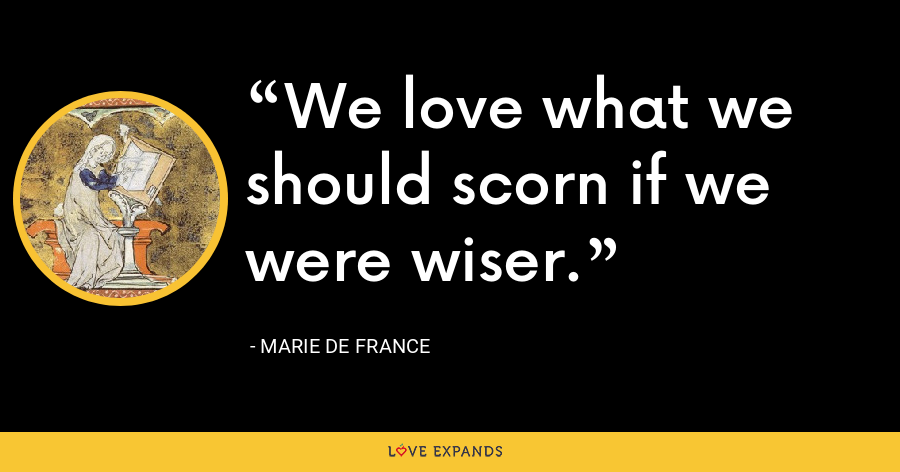 We love what we should scorn if we were wiser. - Marie de France