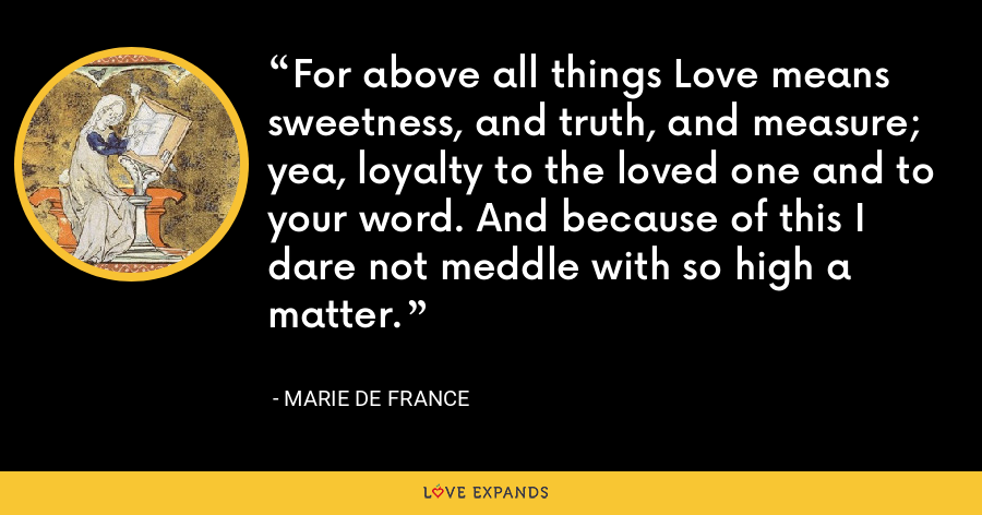 For above all things Love means sweetness, and truth, and measure; yea, loyalty to the loved one and to your word. And because of this I dare not meddle with so high a matter. - Marie de France