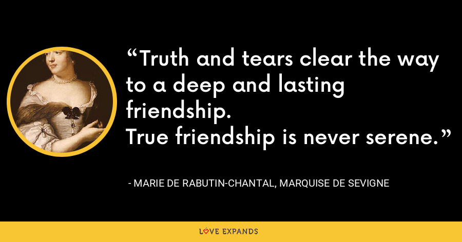 Truth and tears clear the way to a deep and lasting friendship.True friendship is never serene. - Marie de Rabutin-Chantal, marquise de Sevigne